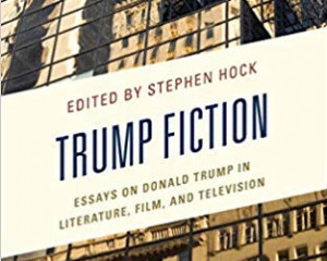 Trump Fiction: Essays on Donald Trump in Literature, Film, and Television (Lexington, 2019), 97-111